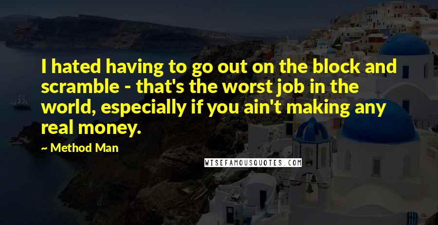 Method Man quotes: I hated having to go out on the block and scramble - that's the worst job in the world, especially if you ain't making any real money.