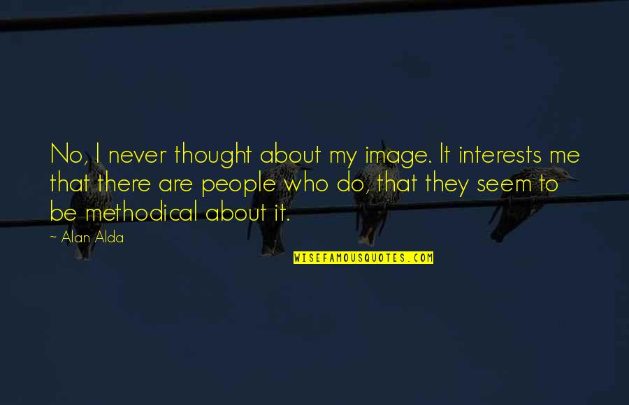Methodical Quotes By Alan Alda: No, I never thought about my image. It