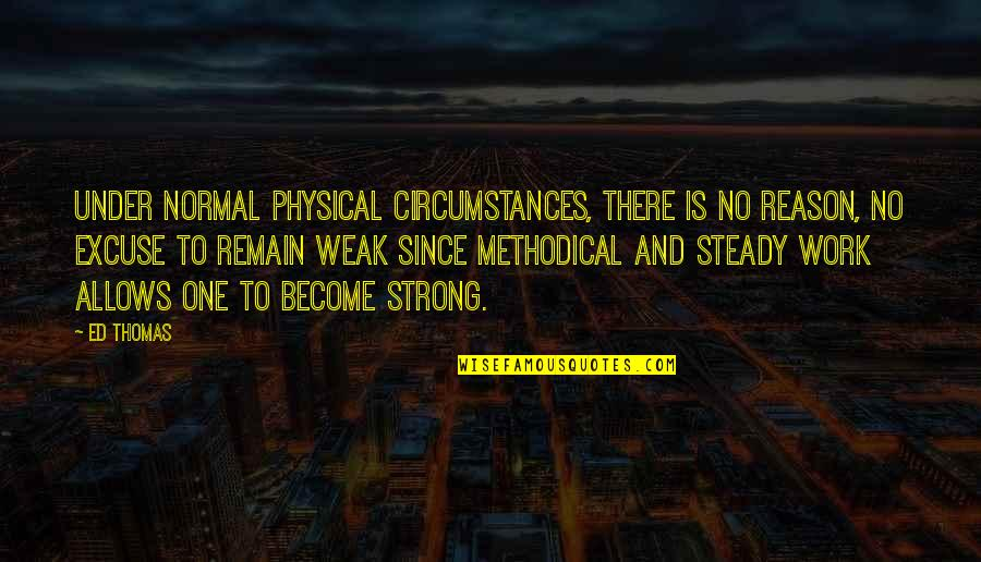 Methodical Quotes By Ed Thomas: Under normal physical circumstances, there is no reason,