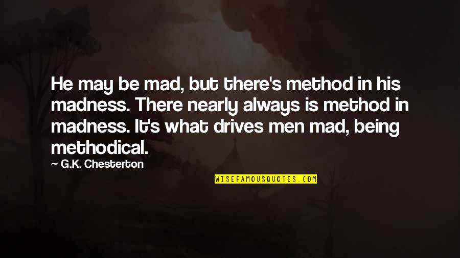 Methodical Quotes By G.K. Chesterton: He may be mad, but there's method in