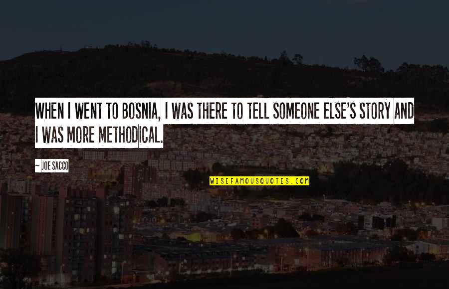 Methodical Quotes By Joe Sacco: When I went to Bosnia, I was there