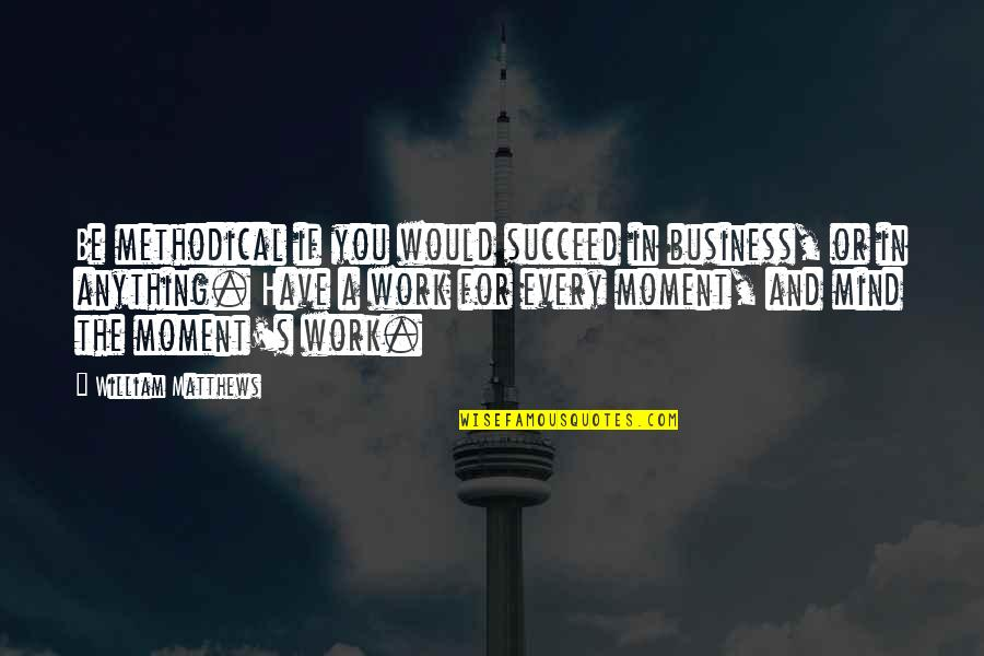 Methodical Quotes By William Matthews: Be methodical if you would succeed in business,