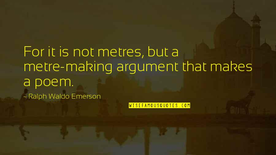 Metres Quotes By Ralph Waldo Emerson: For it is not metres, but a metre-making