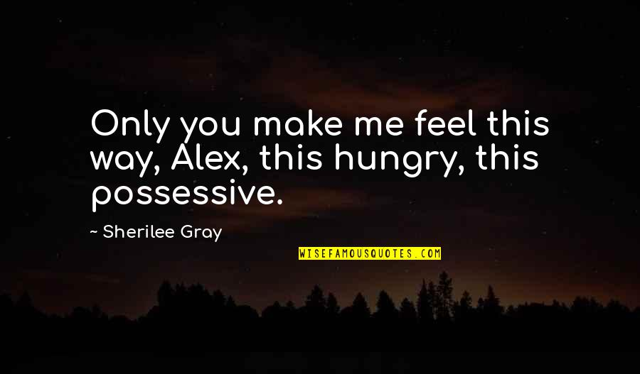Metres Quotes By Sherilee Gray: Only you make me feel this way, Alex,
