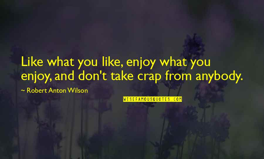 Metro Game Quotes By Robert Anton Wilson: Like what you like, enjoy what you enjoy,