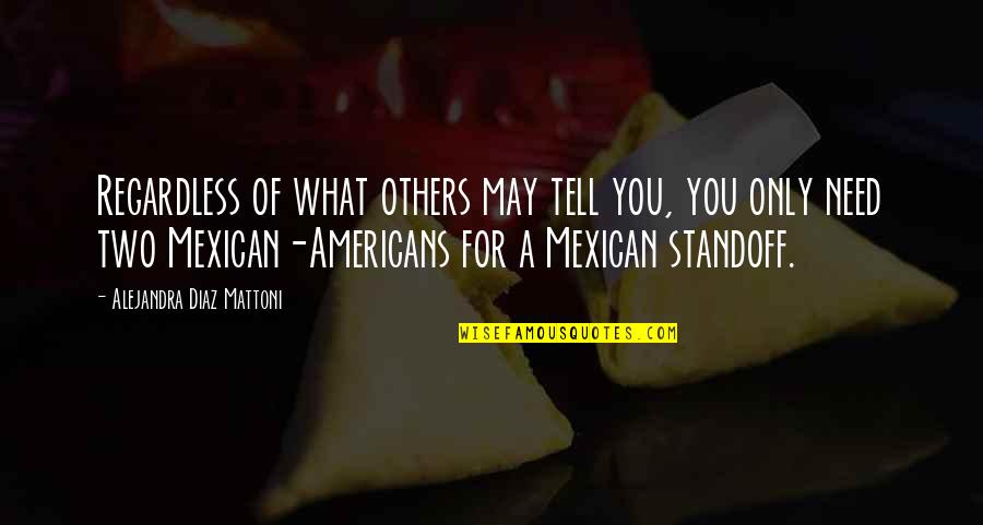 Mexican Americans Quotes By Alejandra Diaz Mattoni: Regardless of what others may tell you, you
