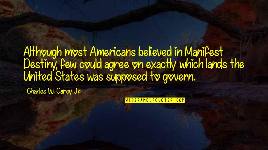 Mexican Americans Quotes By Charles W. Carey Jr.: Although most Americans believed in Manifest Destiny, few
