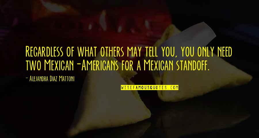 Mexican Standoff Quotes By Alejandra Diaz Mattoni: Regardless of what others may tell you, you
