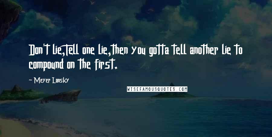 Meyer Lansky quotes: Don't lie,Tell one lie,then you gotta tell another lie to compound on the first.