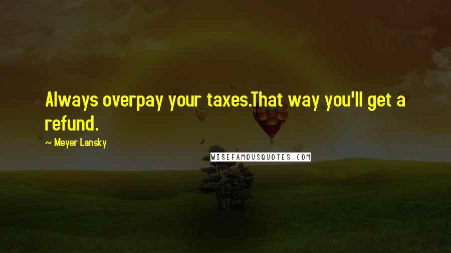 Meyer Lansky quotes: Always overpay your taxes.That way you'll get a refund.