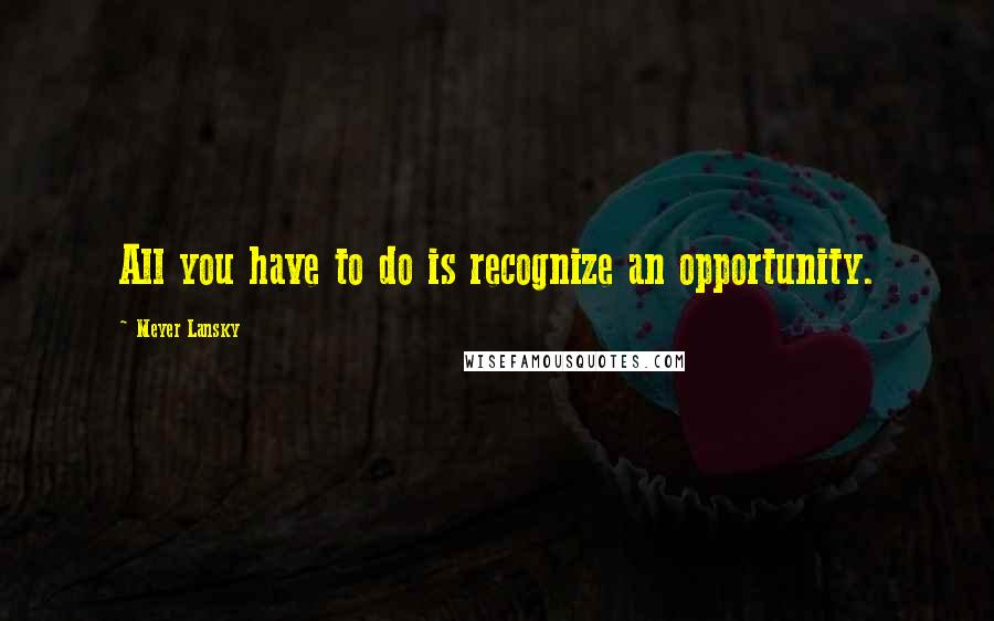 Meyer Lansky quotes: All you have to do is recognize an opportunity.