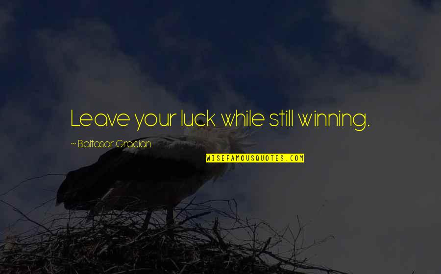 Mgru Quotes By Baltasar Gracian: Leave your luck while still winning.
