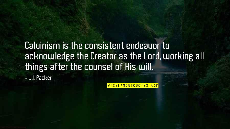 Mgru Quotes By J.I. Packer: Calvinism is the consistent endeavor to acknowledge the