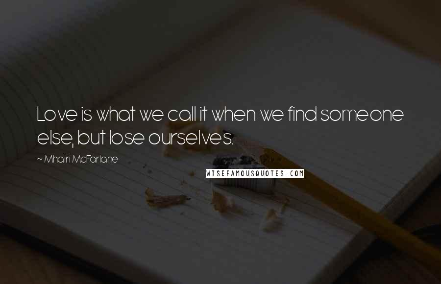 Mhairi McFarlane quotes: Love is what we call it when we find someone else, but lose ourselves.