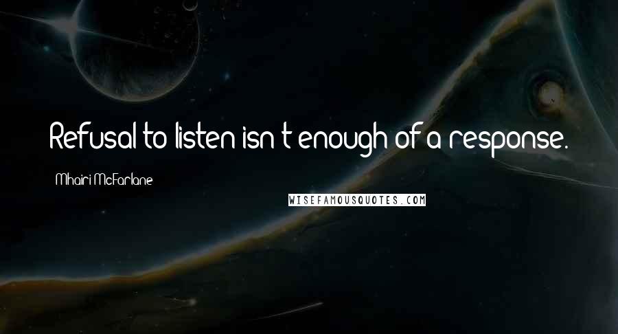 Mhairi McFarlane quotes: Refusal to listen isn't enough of a response.