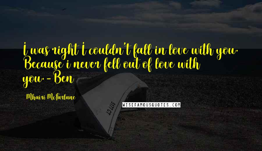 Mhairi McFarlane quotes: I was right I couldn't fall in love with you. Because i never fell out of love with you.-Ben
