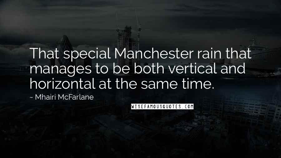Mhairi McFarlane quotes: That special Manchester rain that manages to be both vertical and horizontal at the same time.