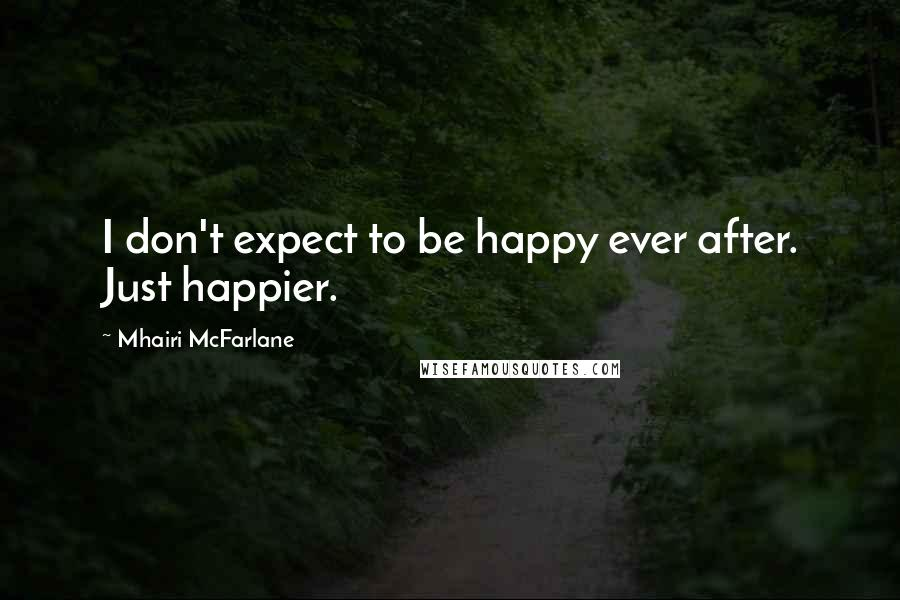 Mhairi McFarlane quotes: I don't expect to be happy ever after. Just happier.
