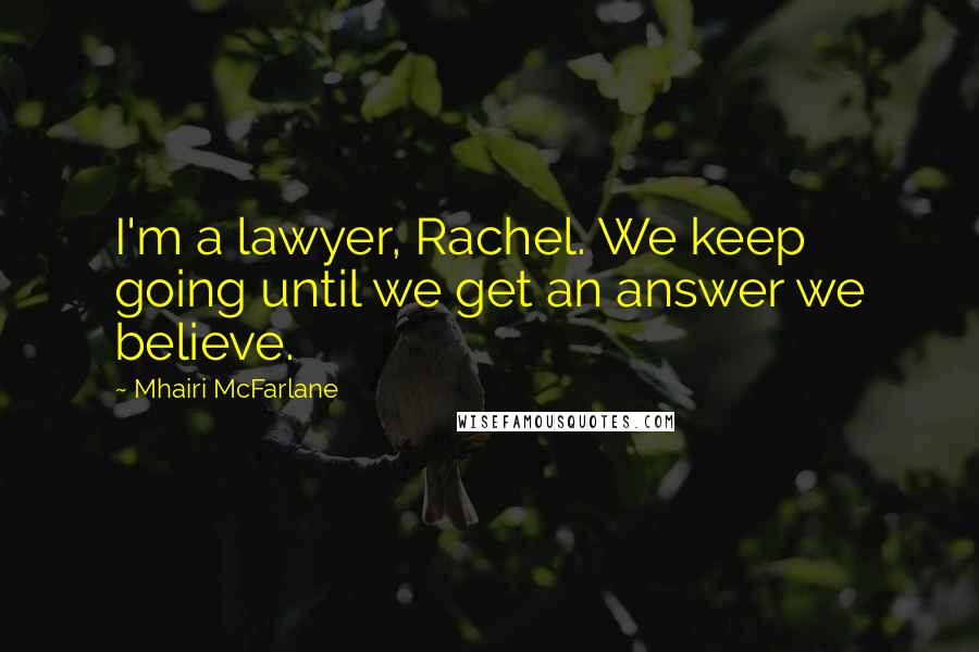 Mhairi McFarlane quotes: I'm a lawyer, Rachel. We keep going until we get an answer we believe.