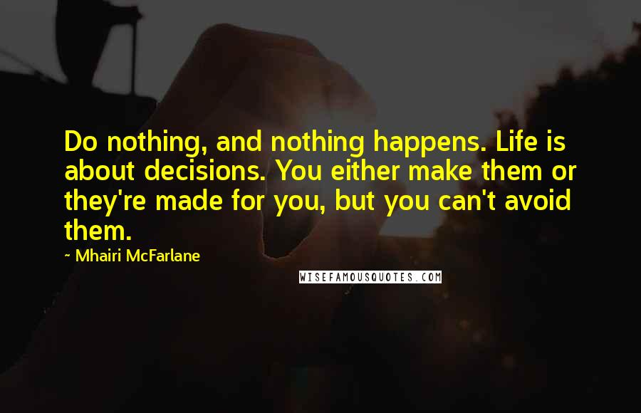 Mhairi McFarlane quotes: Do nothing, and nothing happens. Life is about decisions. You either make them or they're made for you, but you can't avoid them.