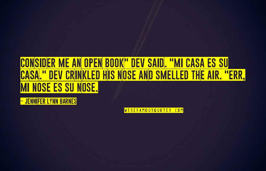 "Mi Casa Su Casa Quotes By Jennifer Lynn Barnes: Consider me an open book"" dev said. ""Mi"