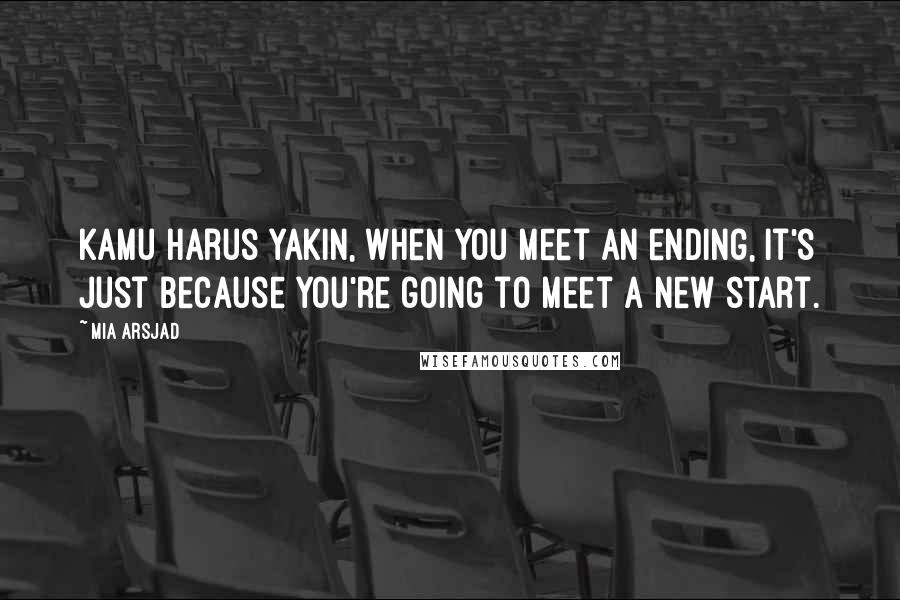 Mia Arsjad quotes: Kamu harus yakin, when you meet an ending, it's just because you're going to meet a new start.