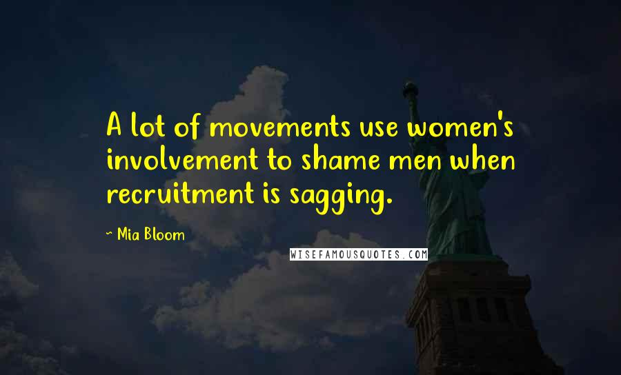 Mia Bloom quotes: A lot of movements use women's involvement to shame men when recruitment is sagging.