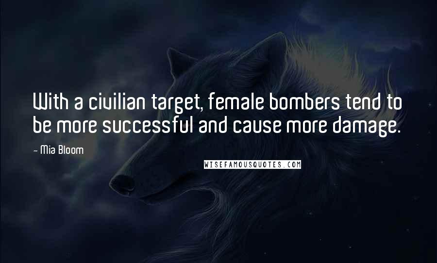 Mia Bloom quotes: With a civilian target, female bombers tend to be more successful and cause more damage.