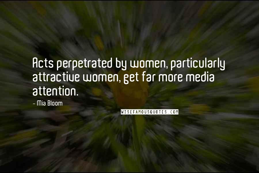 Mia Bloom quotes: Acts perpetrated by women, particularly attractive women, get far more media attention.