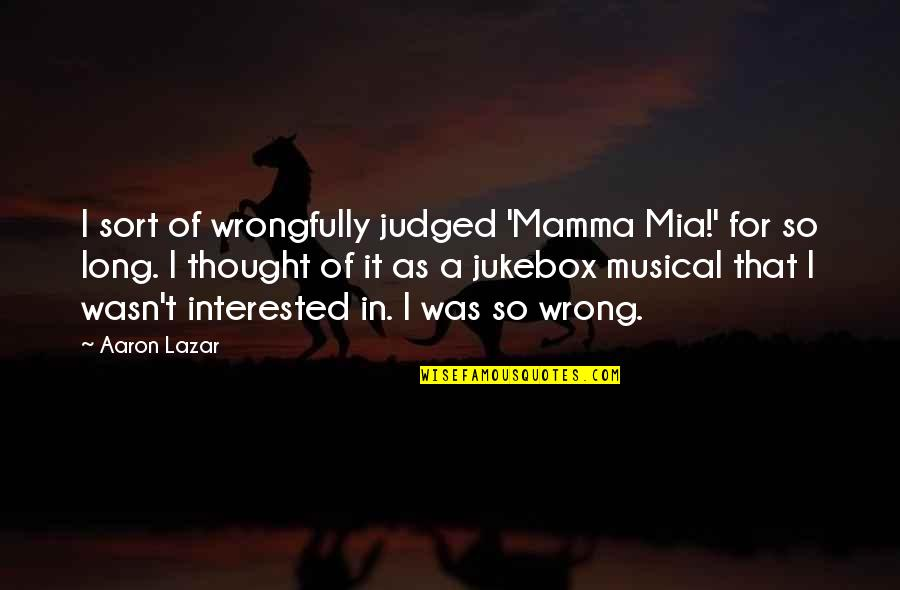 Mia D'angelou Quotes By Aaron Lazar: I sort of wrongfully judged 'Mamma Mia!' for
