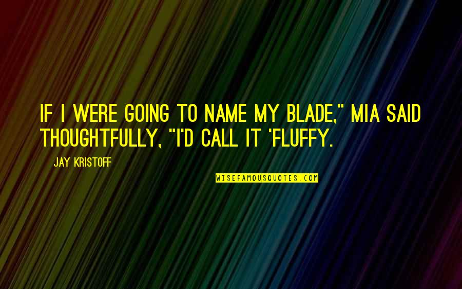 """Mia D'angelou Quotes By Jay Kristoff: If I were going to name my blade,"""""""