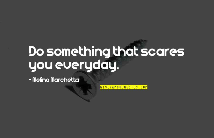 Mia D'angelou Quotes By Melina Marchetta: Do something that scares you everyday.