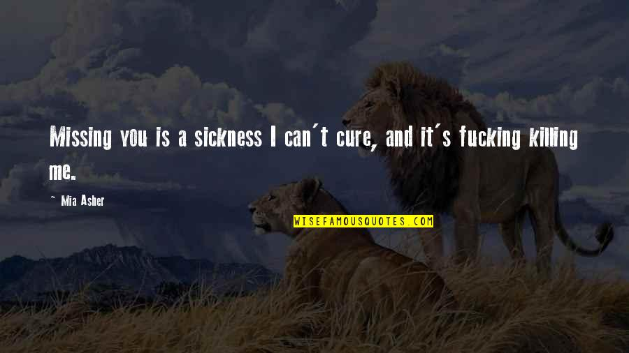 Mia D'angelou Quotes By Mia Asher: Missing you is a sickness I can't cure,