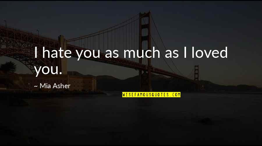 Mia D'angelou Quotes By Mia Asher: I hate you as much as I loved