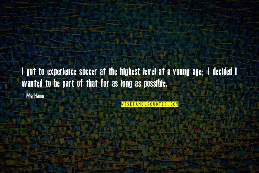Mia D'angelou Quotes By Mia Hamm: I got to experience soccer at the highest