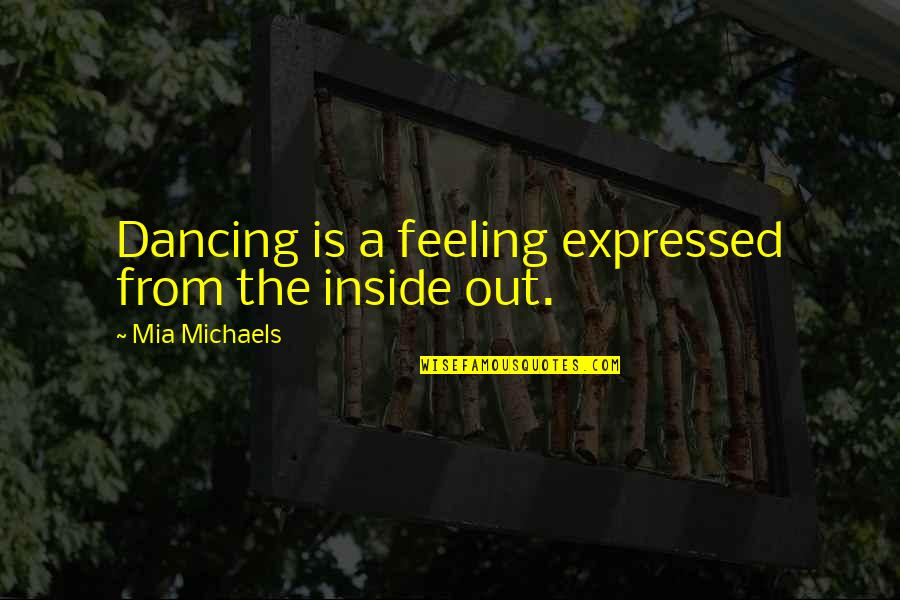 Mia D'angelou Quotes By Mia Michaels: Dancing is a feeling expressed from the inside
