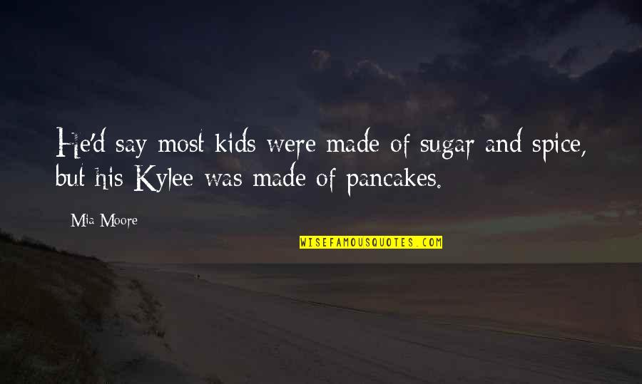 Mia D'angelou Quotes By Mia Moore: He'd say most kids were made of sugar