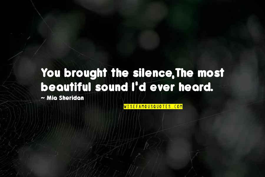 Mia D'angelou Quotes By Mia Sheridan: You brought the silence,The most beautiful sound I'd