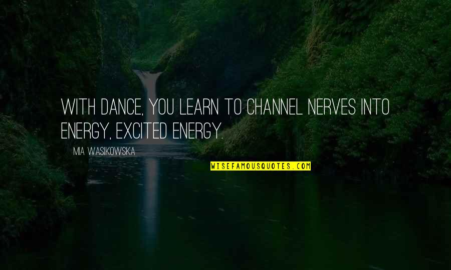 Mia D'angelou Quotes By Mia Wasikowska: With dance, you learn to channel nerves into