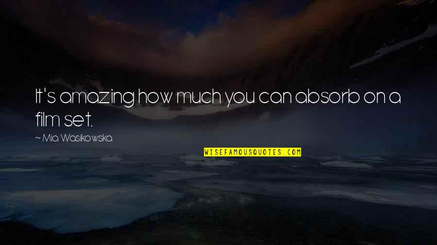 Mia D'angelou Quotes By Mia Wasikowska: It's amazing how much you can absorb on