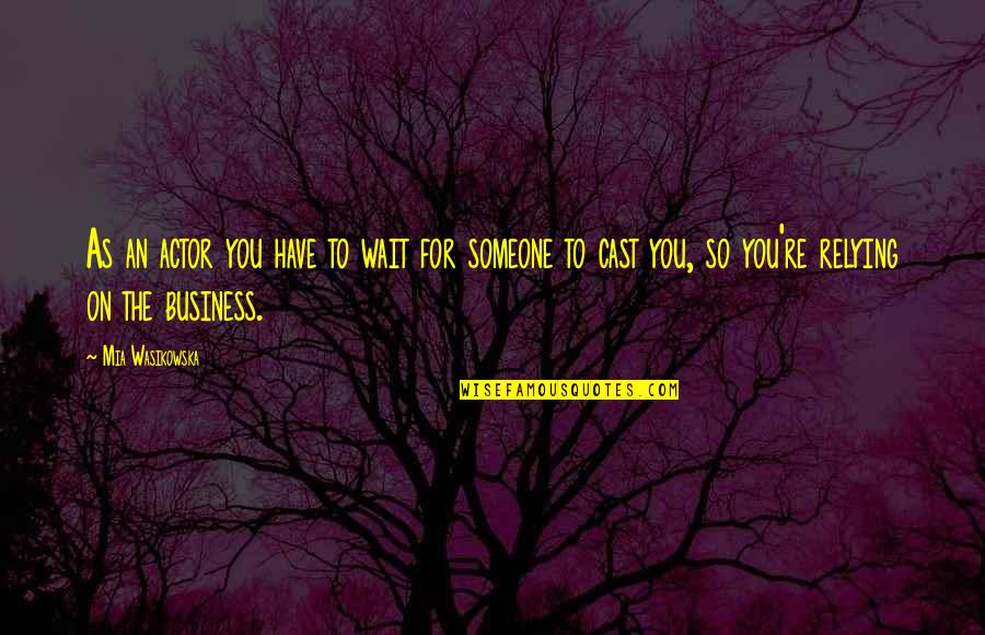 Mia D'angelou Quotes By Mia Wasikowska: As an actor you have to wait for