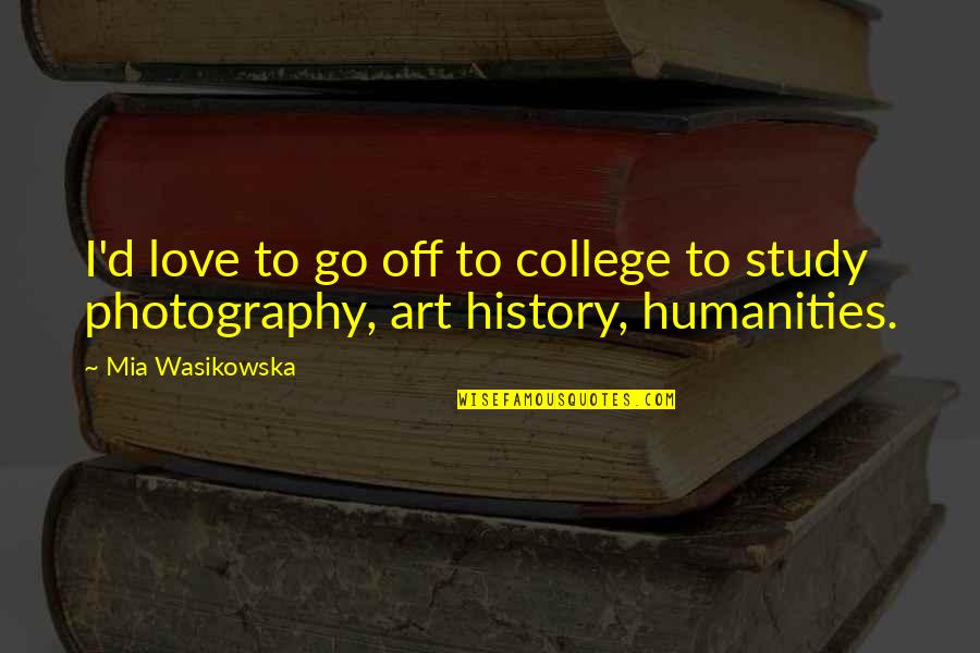 Mia D'angelou Quotes By Mia Wasikowska: I'd love to go off to college to