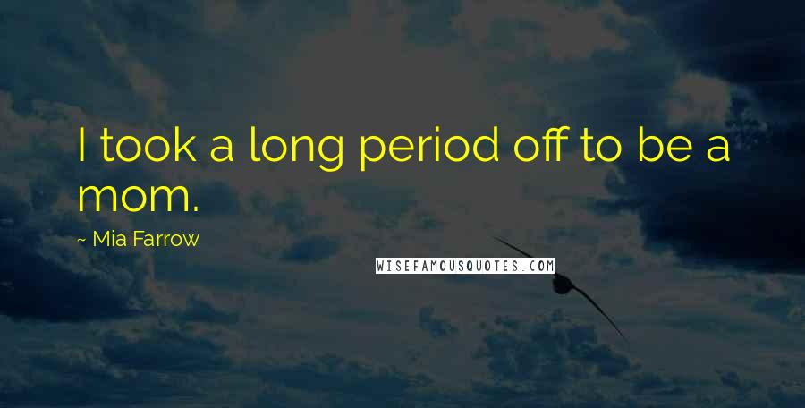 Mia Farrow quotes: I took a long period off to be a mom.
