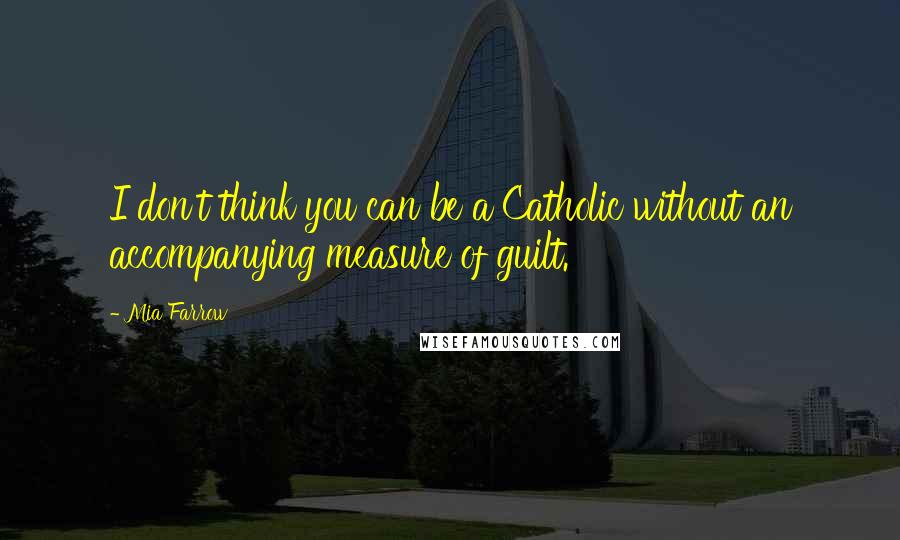 Mia Farrow quotes: I don't think you can be a Catholic without an accompanying measure of guilt.