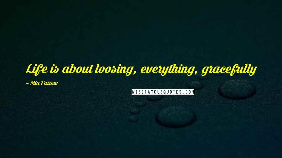 Mia Farrow quotes: Life is about loosing, everything, gracefully