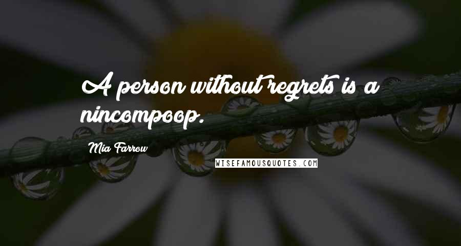 Mia Farrow quotes: A person without regrets is a nincompoop.