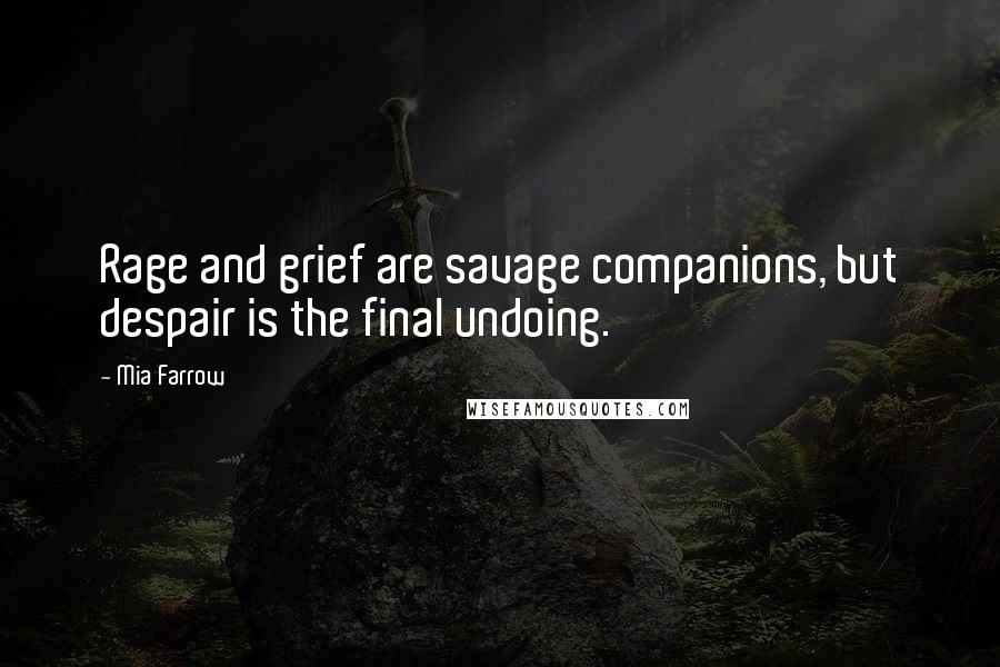 Mia Farrow quotes: Rage and grief are savage companions, but despair is the final undoing.