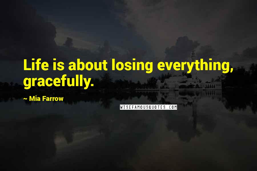 Mia Farrow quotes: Life is about losing everything, gracefully.