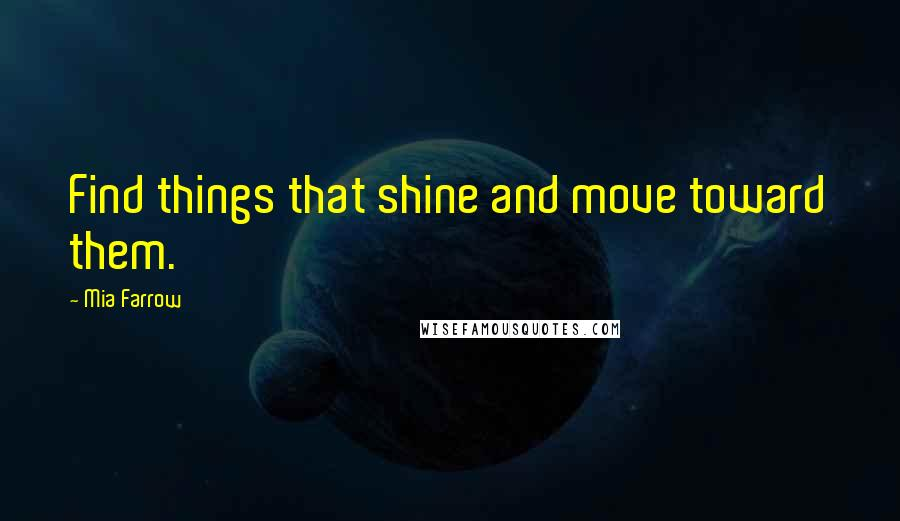 Mia Farrow quotes: Find things that shine and move toward them.