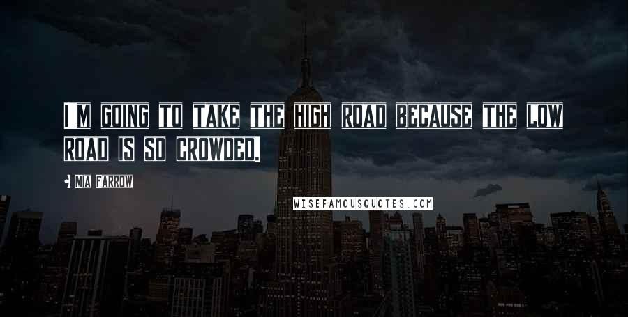 Mia Farrow quotes: I'm going to take the high road because the low road is so crowded.